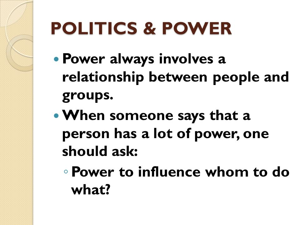 Politics and Power Power is the ability to influence another's behavior.