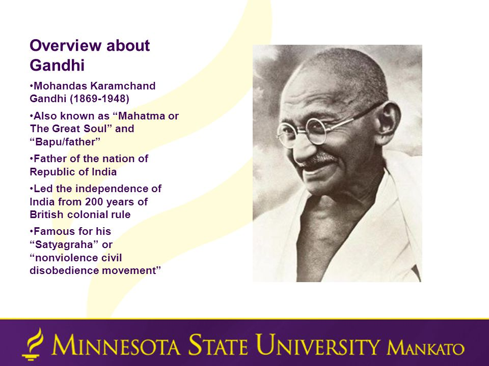 Overview about Gandhi Mohandas Karamchand Gandhi (1869-1948) Also known as Mahatma or The Great Soul and Bapu/father Father of the nation of Republic of India Led the independence of India from 200 years of British colonial rule Famous for his Satyagraha or nonviolence civil disobedience movement