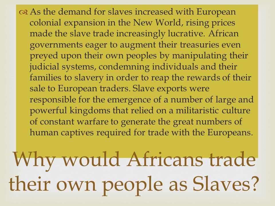   As the demand for slaves increased with European colonial expansion in the New World, rising prices made the slave trade increasingly lucrative.