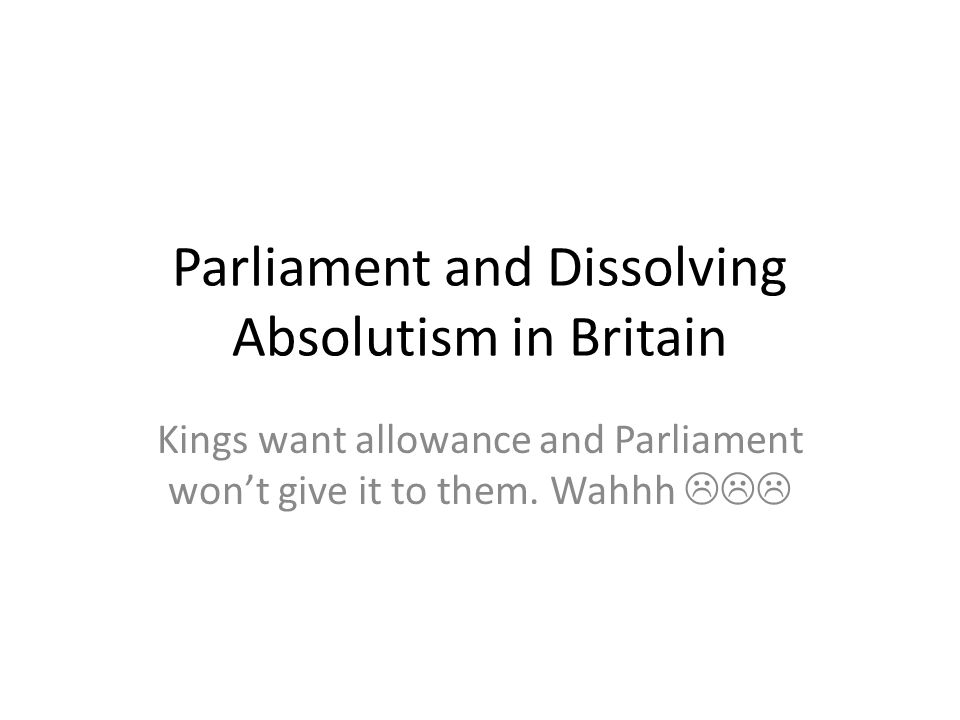 Parliament and Dissolving Absolutism in Britain Kings want allowance and Parliament won't give it to them.