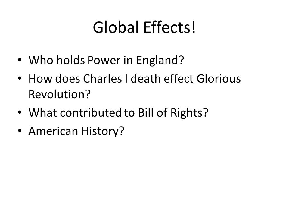 Global Effects. Who holds Power in England. How does Charles I death effect Glorious Revolution.