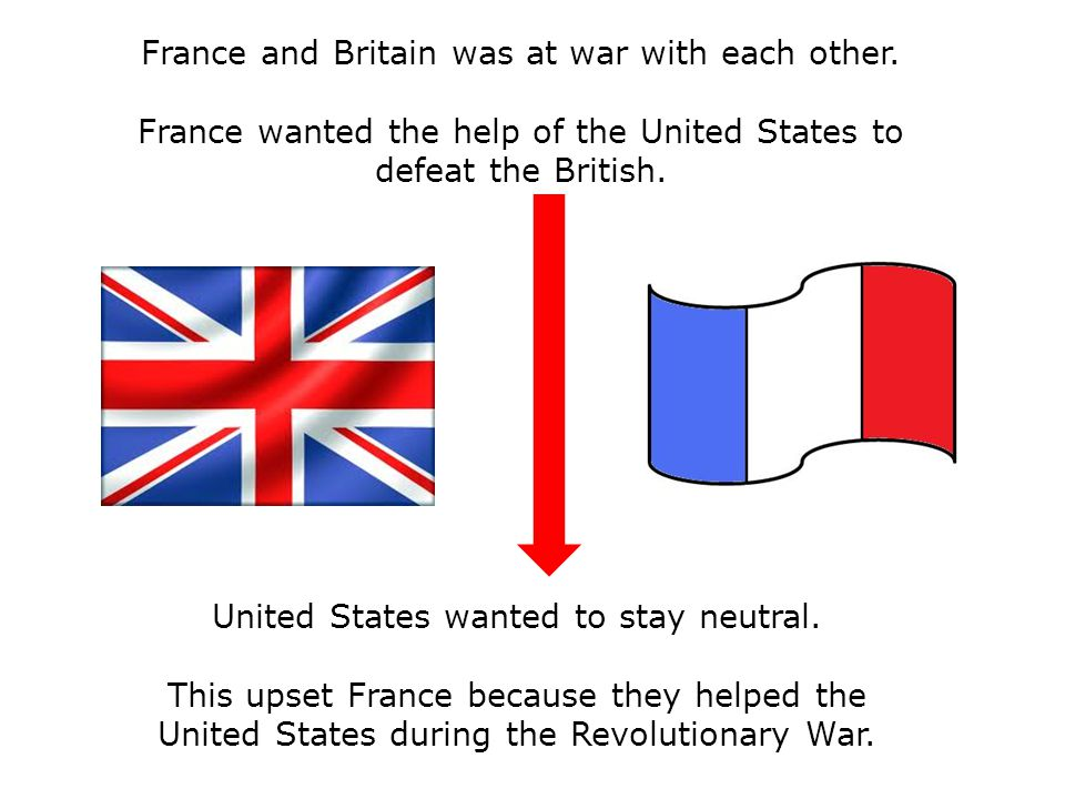 France and Britain was at war with each other. France wanted the help of the United States to defeat the British. United States wanted to stay neutral