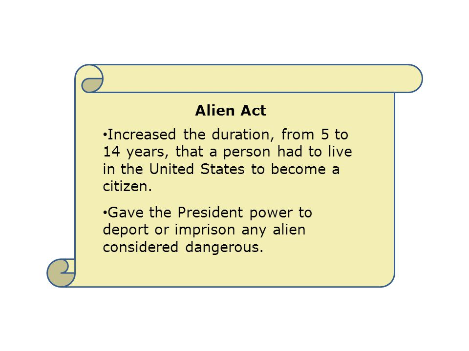 Alien Act Increased the duration, from 5 to 14 years, that a person had to live in the United States to become a citizen. Gave the President power to