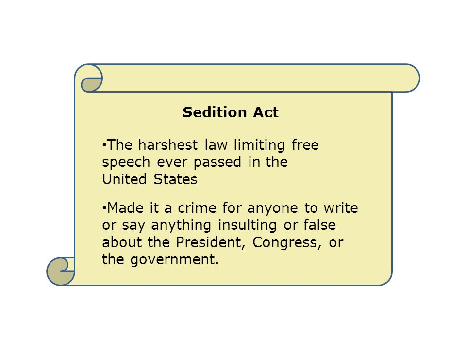 Sedition Act The harshest law limiting free speech ever passed in the United States Made it a crime for anyone to write or say anything insulting or f