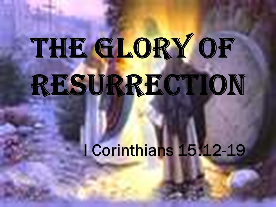 I Corinthians 15:12-19 THE GLORY OF RESURRECTION