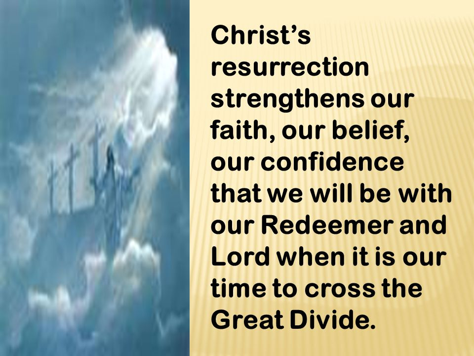 Christ's resurrection strengthens our faith, our belief, our confidence that we will be with our Redeemer and Lord when it is our time to cross the Gr