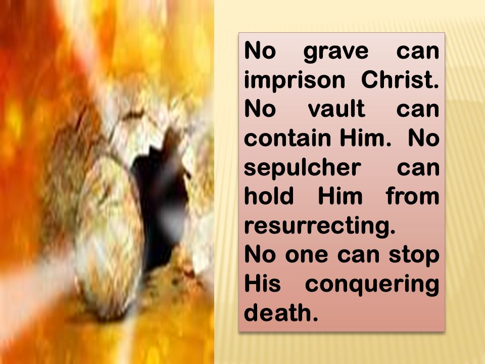 No grave can imprison Christ. No vault can contain Him. No sepulcher can hold Him from resurrecting. No one can stop His conquering death.