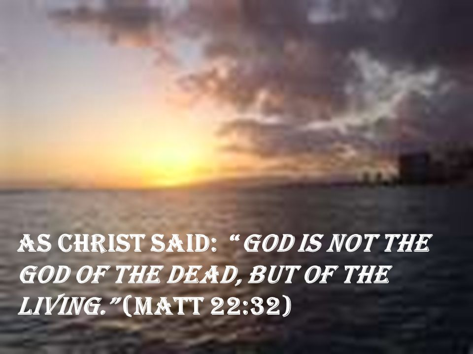 "As Christ said: ""God is not the God of the dead, but of the living."" (Matt 22:32)"