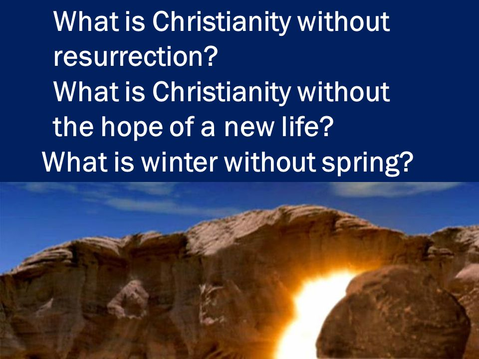 What is Christianity without resurrection? What is Christianity without the hope of a new life? What is winter without spring?