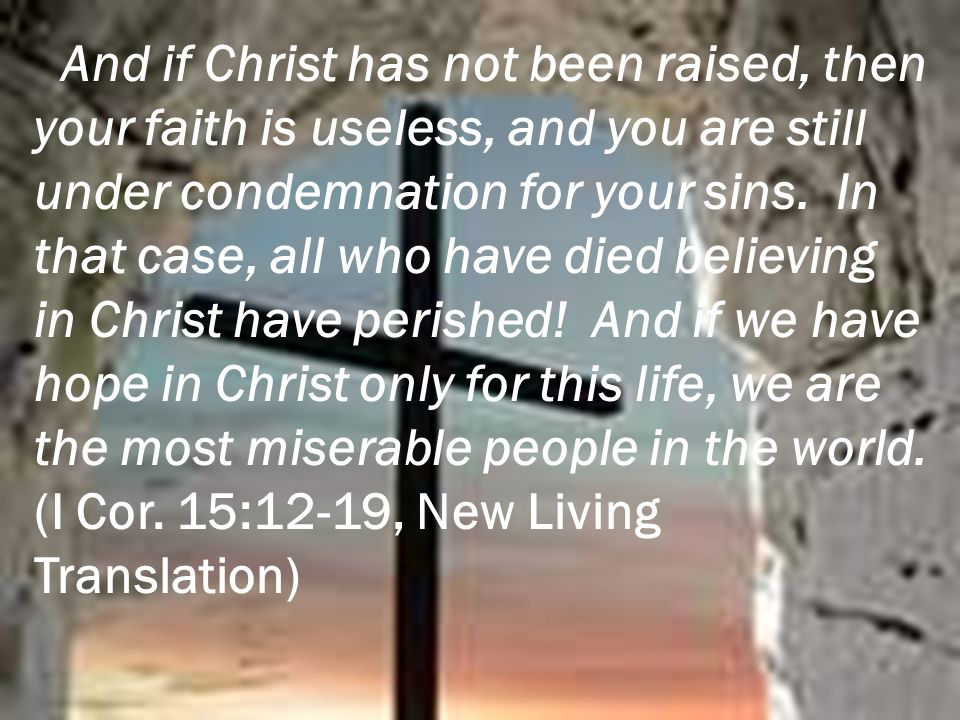 And if Christ has not been raised, then your faith is useless, and you are still under condemnation for your sins. In that case, all who have died bel