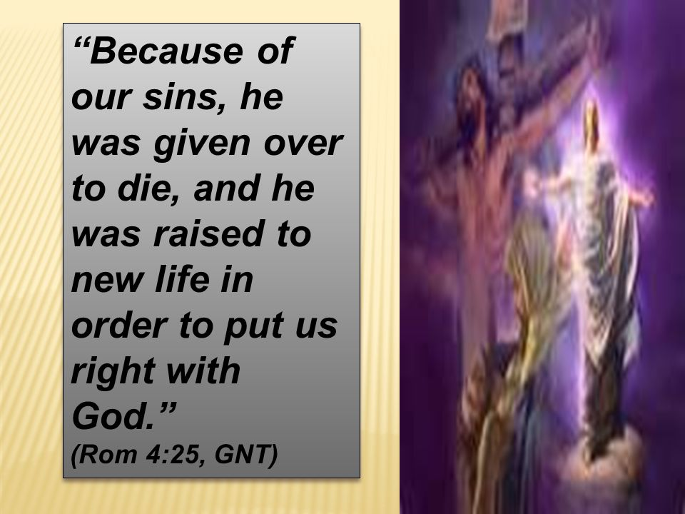 """Because of our sins, he was given over to die, and he was raised to new life in order to put us right with God."" (Rom 4:25, GNT) ""Because of our sins"