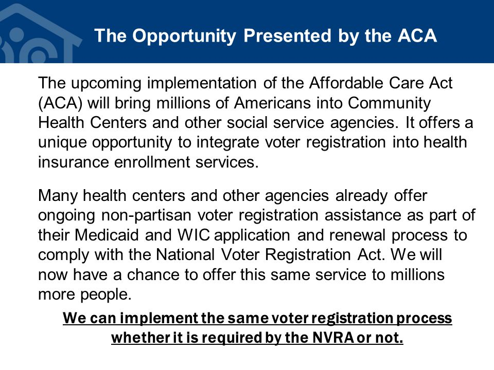 The Opportunity Presented by the ACA The upcoming implementation of the Affordable Care Act (ACA) will bring millions of Americans into Community Heal