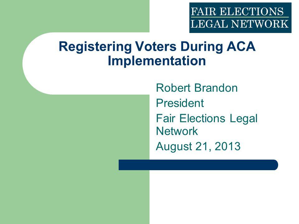 Registering Voters During ACA Implementation Robert Brandon President Fair Elections Legal Network August 21, 2013