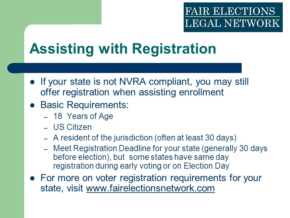 Assisting with Registration If your state is not NVRA compliant, you may still offer registration when assisting enrollment Basic Requirements: – 18 Y