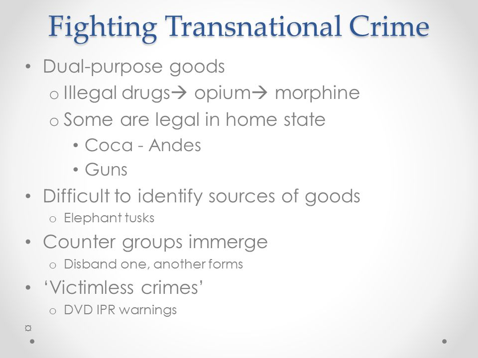 Fighting Transnational Crime Dual-purpose goods o Illegal drugs  opium  morphine o Some are legal in home state Coca - Andes Guns Difficult to ident