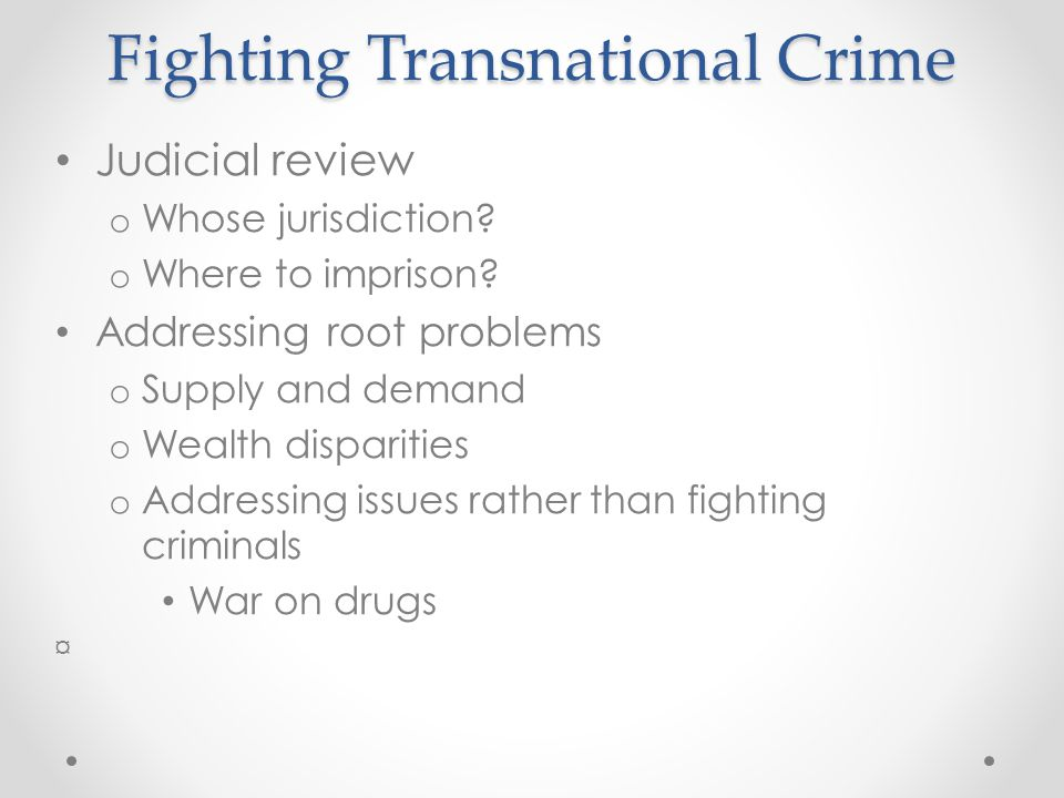 Fighting Transnational Crime Judicial review o Whose jurisdiction? o Where to imprison? Addressing root problems o Supply and demand o Wealth disparit