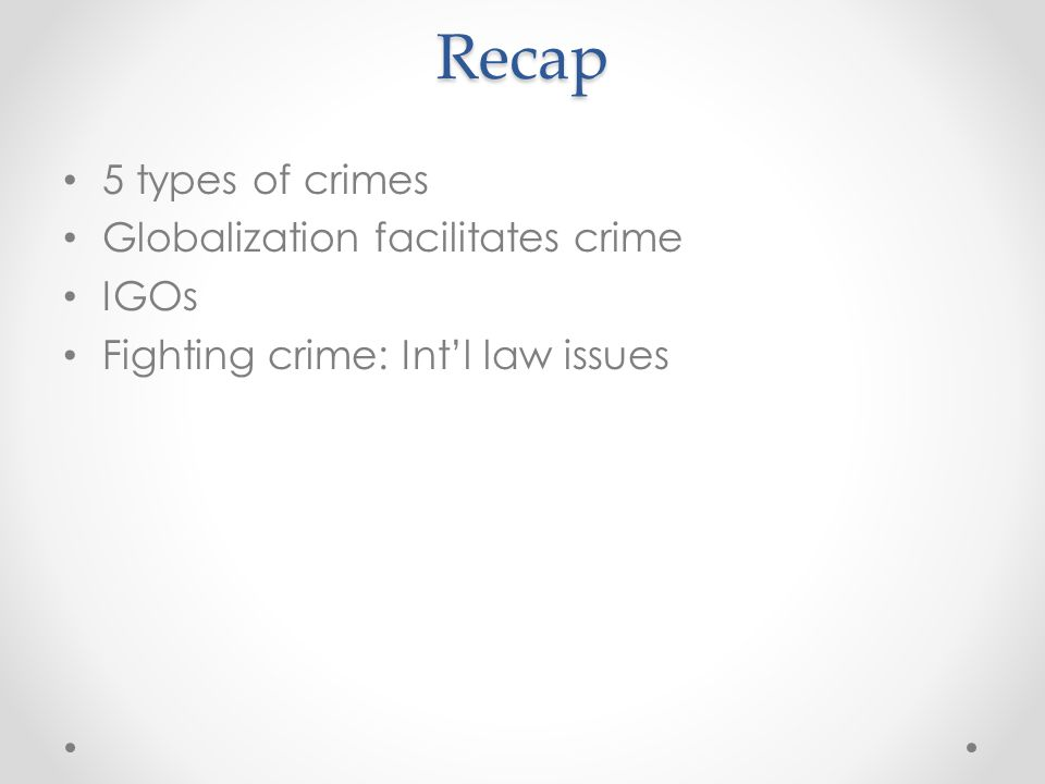 Recap 5 types of crimes Globalization facilitates crime IGOs Fighting crime: Int'l law issues