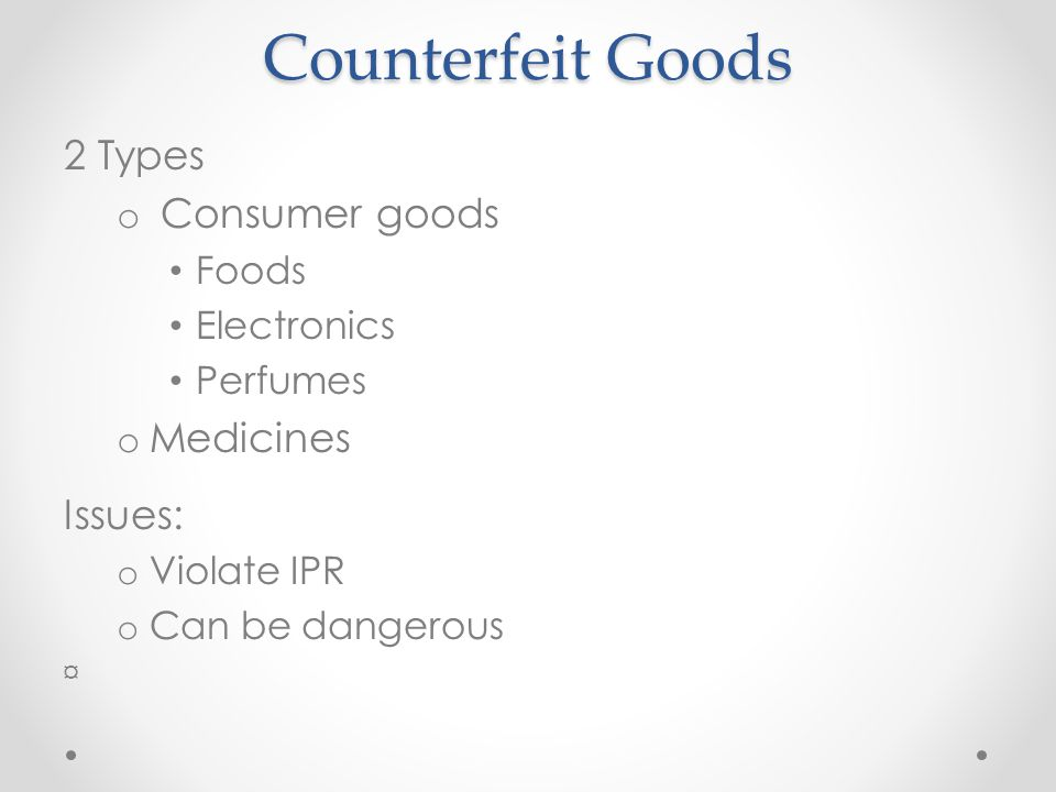 Counterfeit Goods 2 Types o Consumer goods Foods Electronics Perfumes o Medicines Issues: o Violate IPR o Can be dangerous ¤