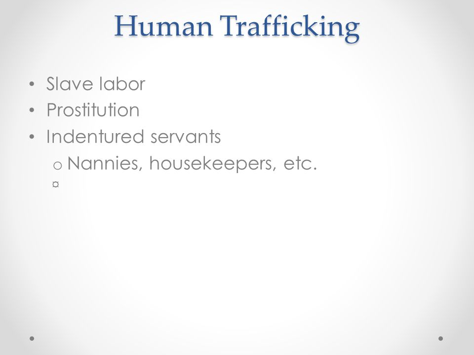Human Trafficking Slave labor Prostitution Indentured servants o Nannies, housekeepers, etc. ¤
