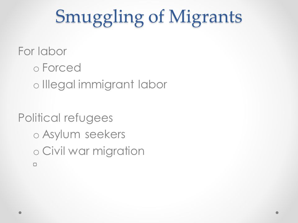 Smuggling of Migrants For labor o Forced o Illegal immigrant labor Political refugees o Asylum seekers o Civil war migration ¤