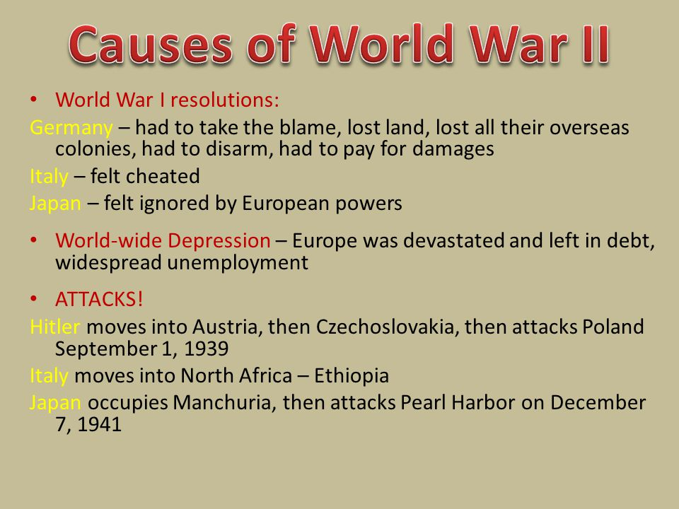 World War I resolutions: Germany – had to take the blame, lost land, lost all their overseas colonies, had to disarm, had to pay for damages Italy – felt cheated Japan – felt ignored by European powers World-wide Depression – Europe was devastated and left in debt, widespread unemployment ATTACKS.