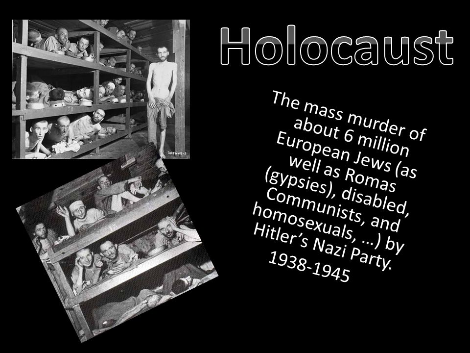 The mass murder of about 6 million European Jews (as well as Romas (gypsies), disabled, Communists, and homosexuals, …) by Hitler's Nazi Party.