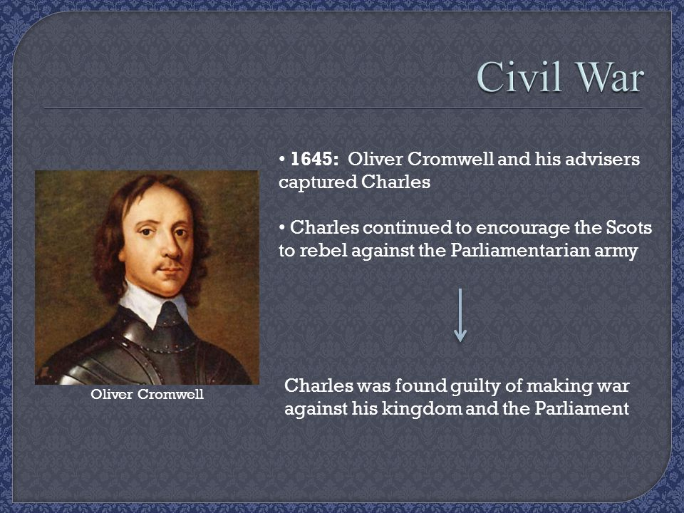 1645: Oliver Cromwell and his advisers captured Charles Charles continued to encourage the Scots to rebel against the Parliamentarian army Charles was found guilty of making war against his kingdom and the Parliament Oliver Cromwell