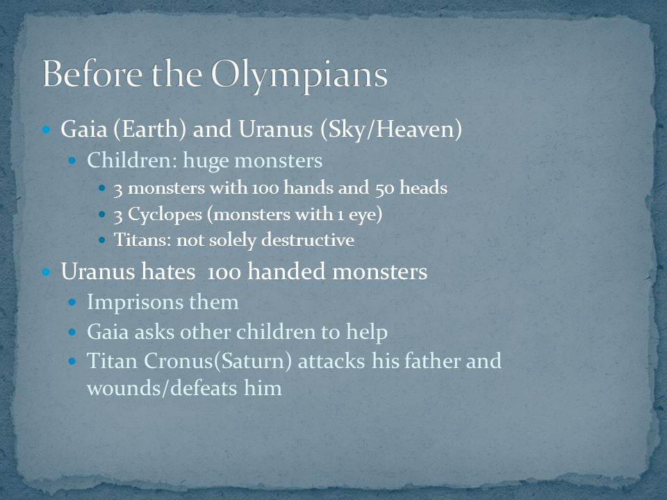 Gaia (Earth) and Uranus (Sky/Heaven) Children: huge monsters 3 monsters with 100 hands and 50 heads 3 Cyclopes (monsters with 1 eye) Titans: not solely destructive Uranus hates 100 handed monsters Imprisons them Gaia asks other children to help Titan Cronus(Saturn) attacks his father and wounds/defeats him