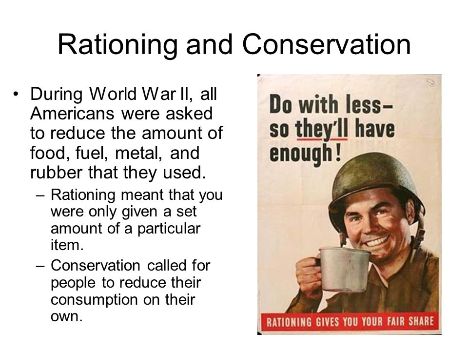 Rationing and Conservation During World War II, all Americans were asked to reduce the amount of food, fuel, metal, and rubber that they used.