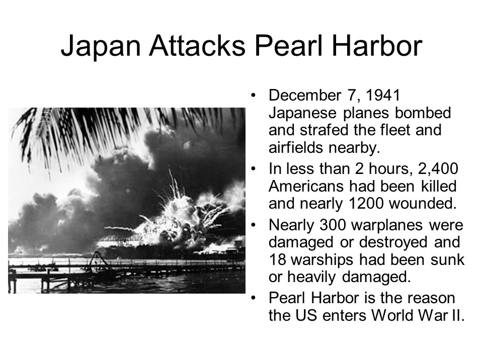 Japan Attacks Pearl Harbor December 7, 1941 Japanese planes bombed and strafed the fleet and airfields nearby.