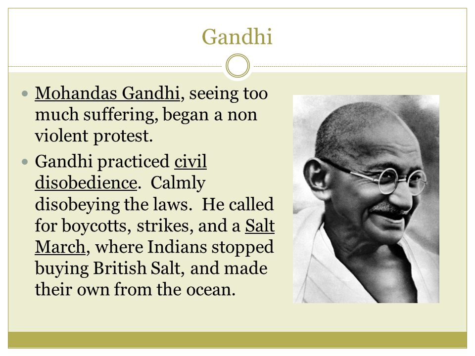 Gandhi Mohandas Gandhi, seeing too much suffering, began a non violent protest. Gandhi practiced civil disobedience. Calmly disobeying the laws. He ca