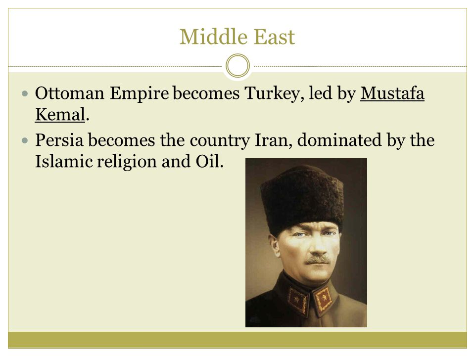 Middle East Ottoman Empire becomes Turkey, led by Mustafa Kemal. Persia becomes the country Iran, dominated by the Islamic religion and Oil.