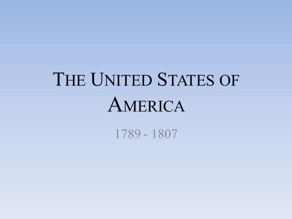 T HE U NITED S TATES OF A MERICA 1789 - 1807