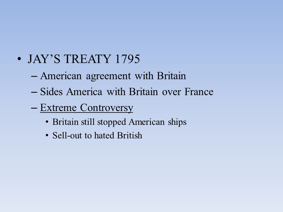 JAY'S TREATY 1795 – American agreement with Britain – Sides America with Britain over France – Extreme Controversy Britain still stopped American ships Sell-out to hated British