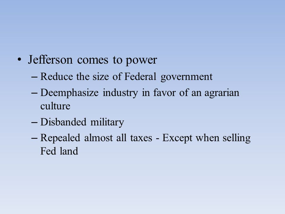 Jefferson comes to power – Reduce the size of Federal government – Deemphasize industry in favor of an agrarian culture – Disbanded military – Repealed almost all taxes - Except when selling Fed land