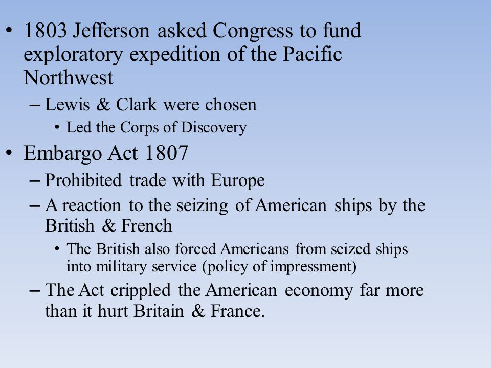 1803 Jefferson asked Congress to fund exploratory expedition of the Pacific Northwest – Lewis & Clark were chosen Led the Corps of Discovery Embargo Act 1807 – Prohibited trade with Europe – A reaction to the seizing of American ships by the British & French The British also forced Americans from seized ships into military service (policy of impressment) – The Act crippled the American economy far more than it hurt Britain & France.