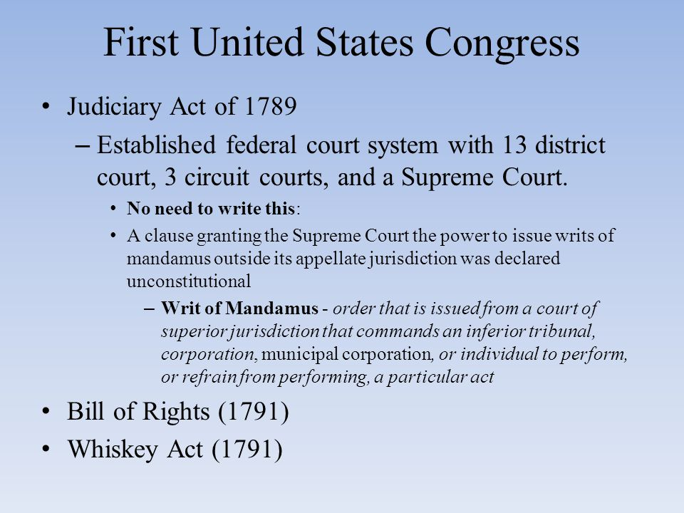 First United States Congress Judiciary Act of 1789 – Established federal court system with 13 district court, 3 circuit courts, and a Supreme Court.