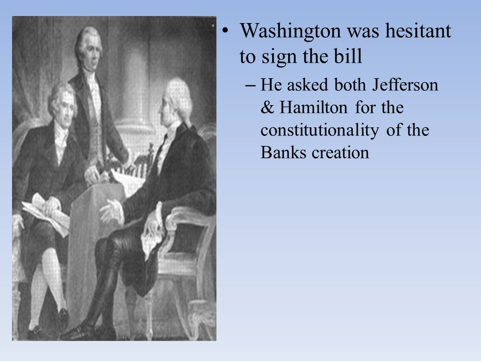 Washington was hesitant to sign the bill – He asked both Jefferson & Hamilton for the constitutionality of the Banks creation