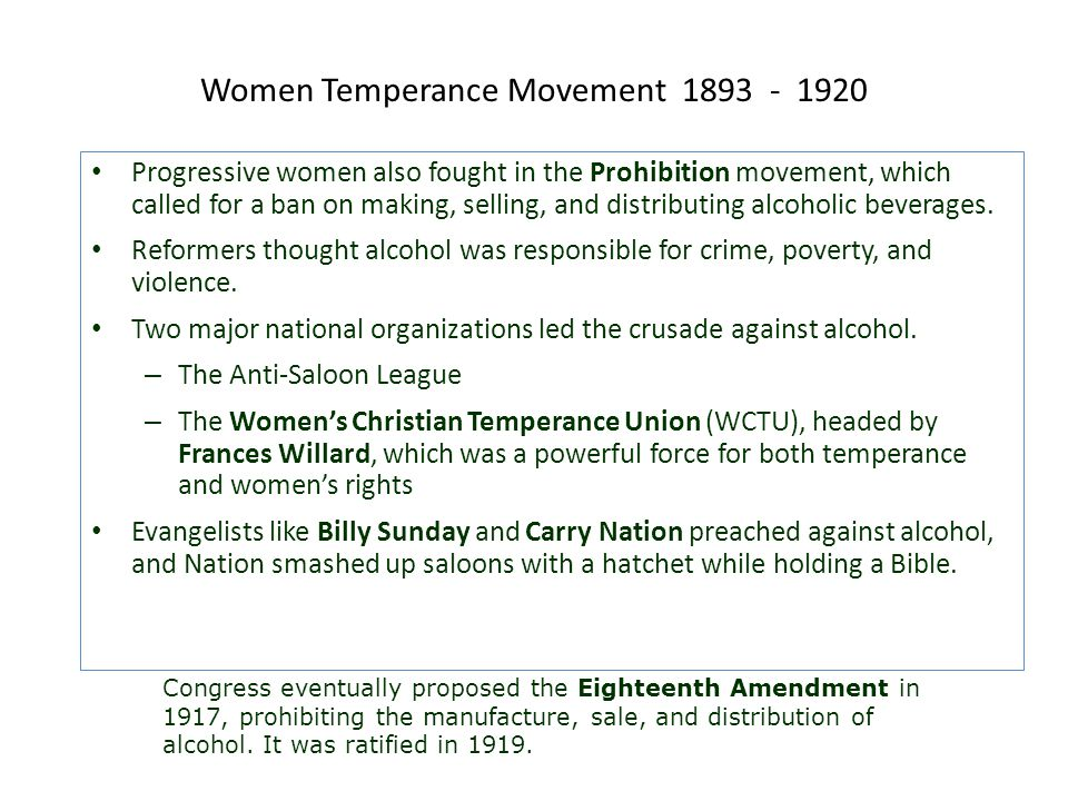 Women Temperance Movement 1893 - 1920 Progressive women also fought in the Prohibition movement, which called for a ban on making, selling, and distri