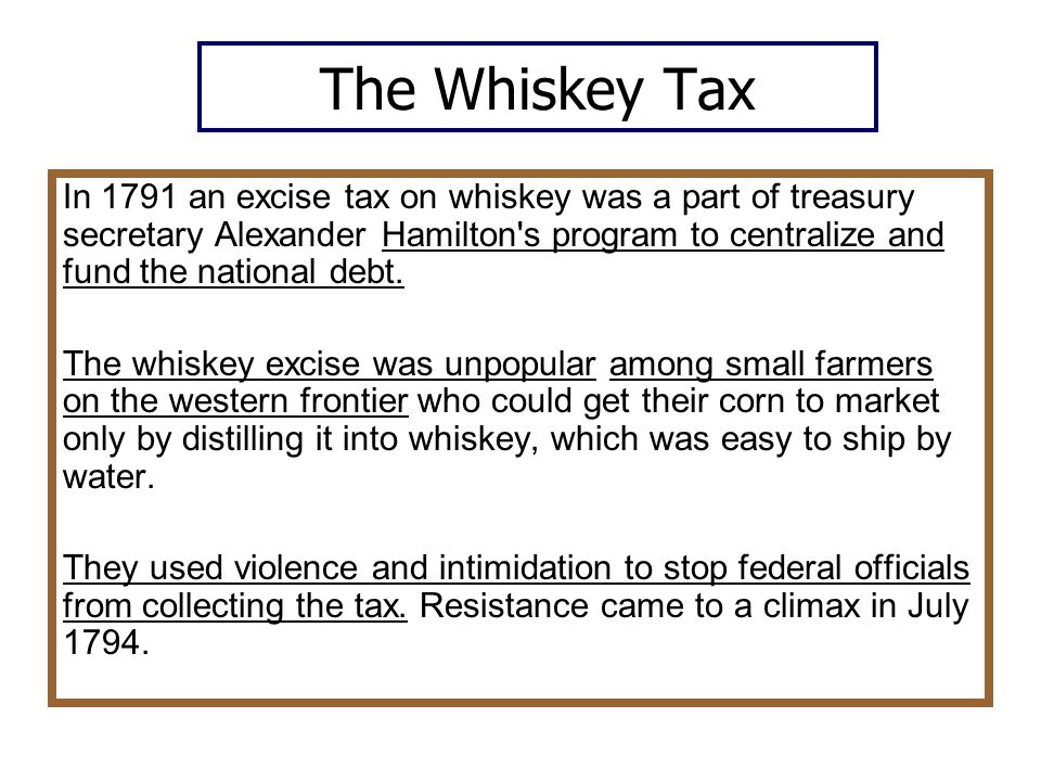 The Whiskey Tax In 1791 an excise tax on whiskey was a part of treasury secretary Alexander Hamilton s program to centralize and fund the national debt.