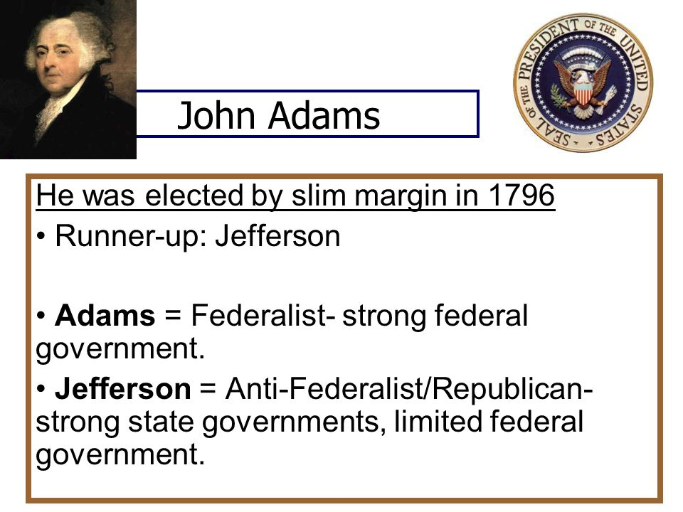 John Adams He was elected by slim margin in 1796 Runner-up: Jefferson Adams = Federalist- strong federal government.
