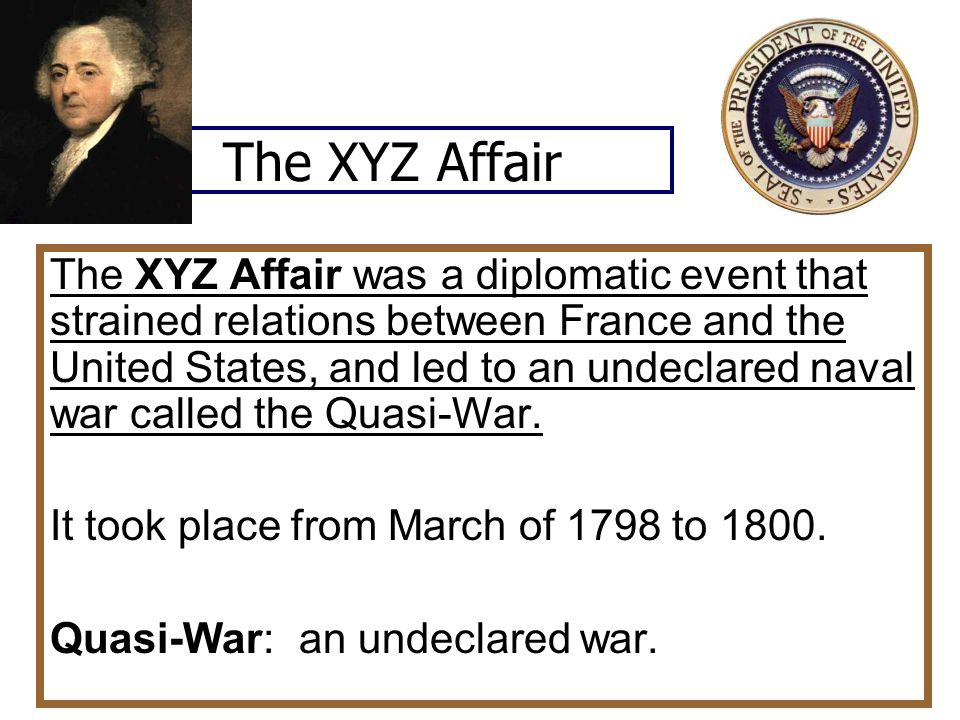The XYZ Affair The XYZ Affair was a diplomatic event that strained relations between France and the United States, and led to an undeclared naval war called the Quasi-War.