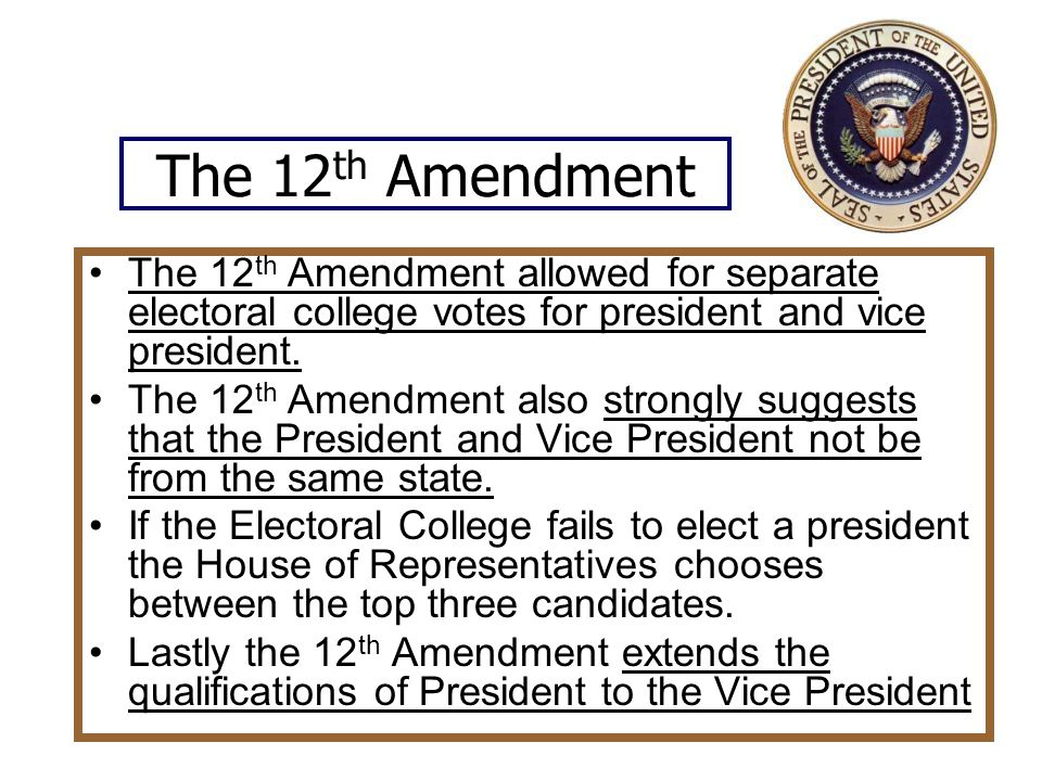 The 12 th Amendment The 12 th Amendment allowed for separate electoral college votes for president and vice president.