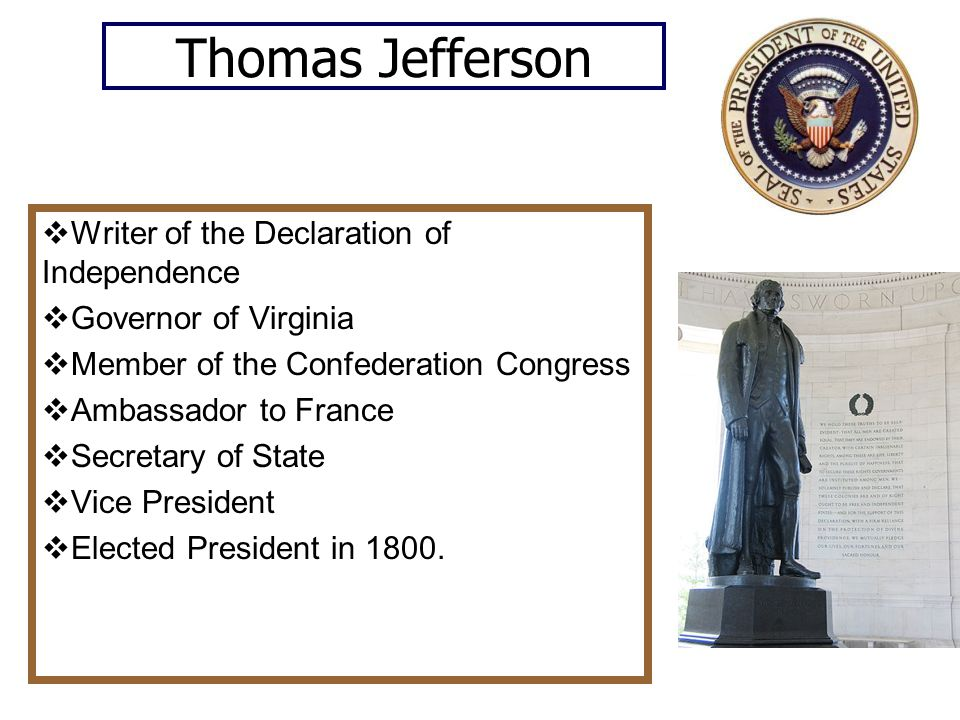 Thomas Jefferson  Writer of the Declaration of Independence  Governor of Virginia  Member of the Confederation Congress  Ambassador to France  Secretary of State  Vice President  Elected President in 1800.