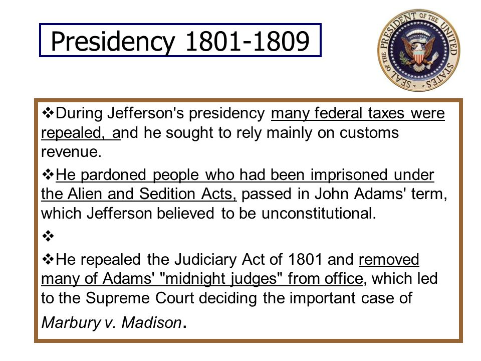 Presidency 1801-1809  During Jefferson s presidency many federal taxes were repealed, and he sought to rely mainly on customs revenue.