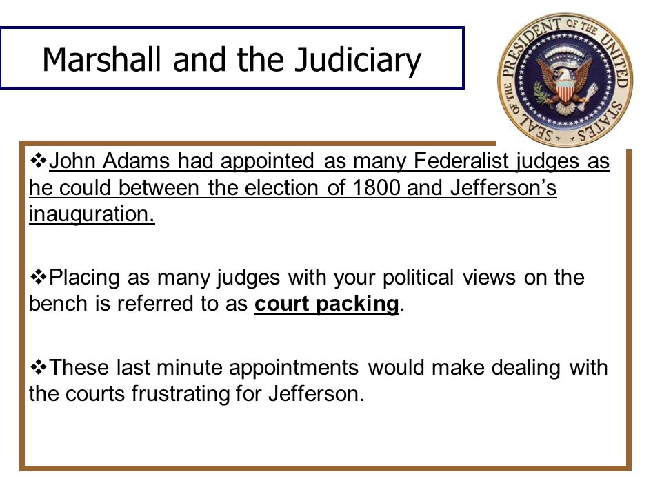 Marshall and the Judiciary  John Adams had appointed as many Federalist judges as he could between the election of 1800 and Jefferson's inauguration.