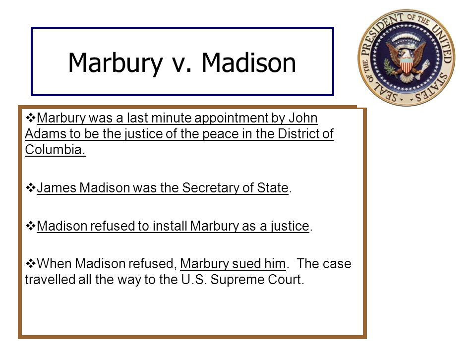 Marbury v. Madison  Marbury was a last minute appointment by John Adams to be the justice of the peace in the District of Columbia.  James Madison w