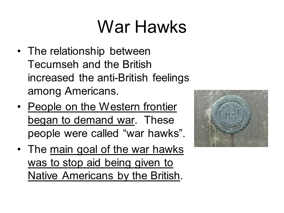 War Hawks The relationship between Tecumseh and the British increased the anti-British feelings among Americans.