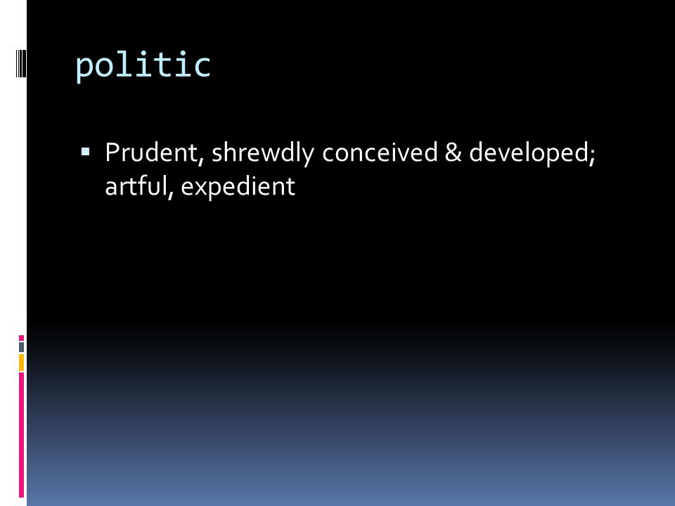 politic  Prudent, shrewdly conceived & developed; artful, expedient