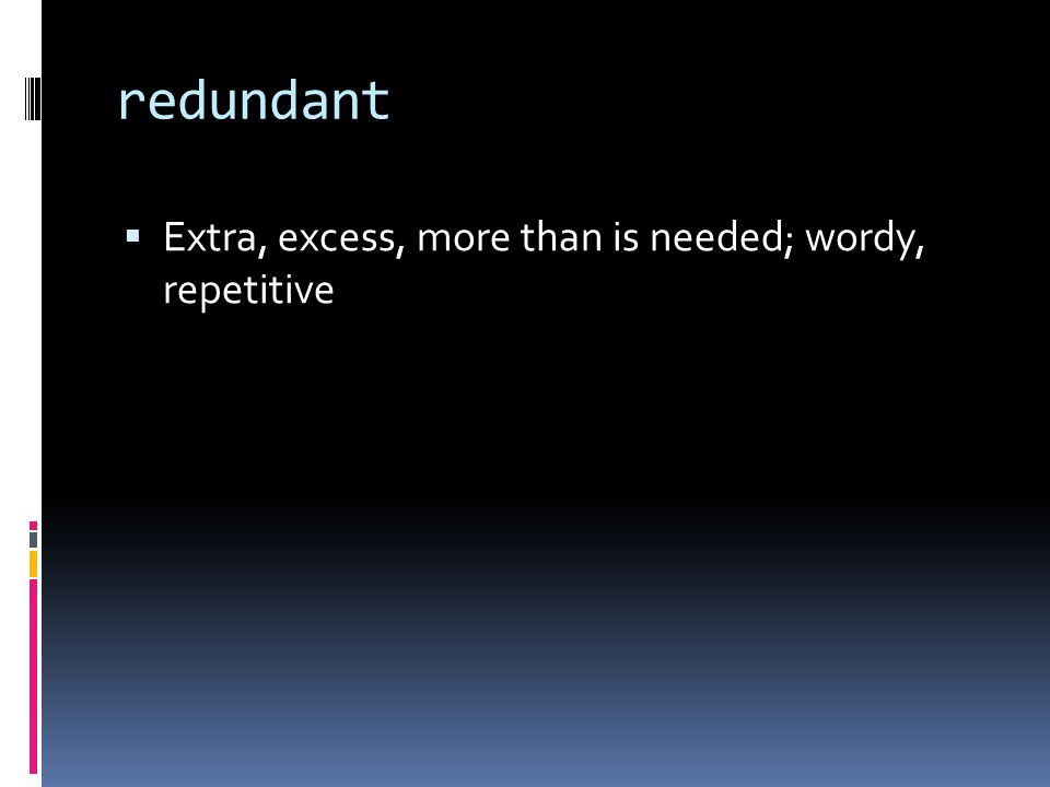redundant  Extra, excess, more than is needed; wordy, repetitive